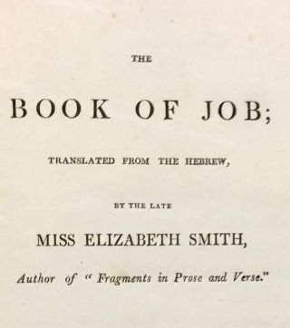 The Book of Job; Translated from the Hebrew, by the Late Miss Elizabeth Smith; WITH: Fragments, in Prose and Verse: by Miss Elizabeth Smith Lately Deceased, with Some Account of Her Life and Character by H.M. Bowdler