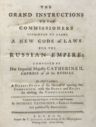 The Grand Instructions to the Commissioners Appointed to Frame a New Code of Laws for the Russian Empire: Composed by Her Imperial Majesty Catherine II. Empress of all the Russias