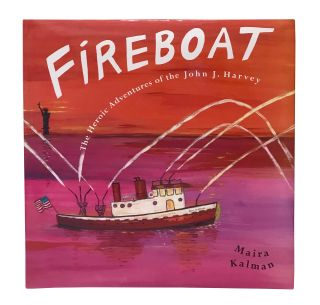 Fireboat: The Heroic Adventures of the John J. Harvey. Maira Kalman